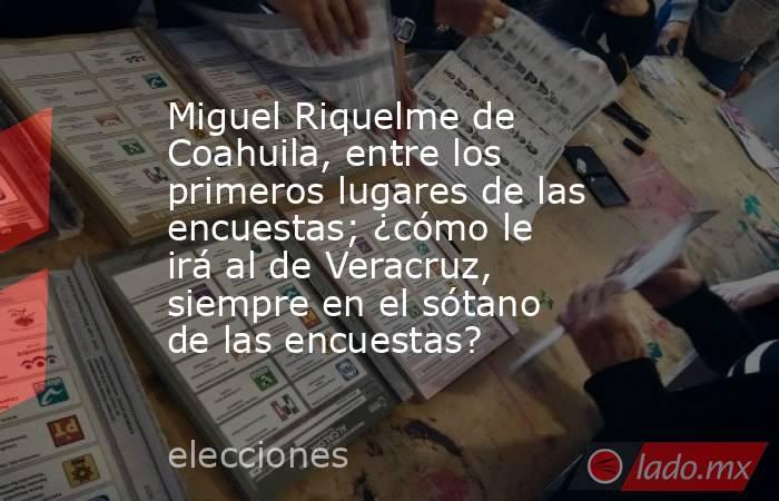 Miguel Riquelme de Coahuila, entre los primeros lugares de las encuestas; ¿cómo le irá al de Veracruz, siempre en el sótano de las encuestas?. Noticias en tiempo real