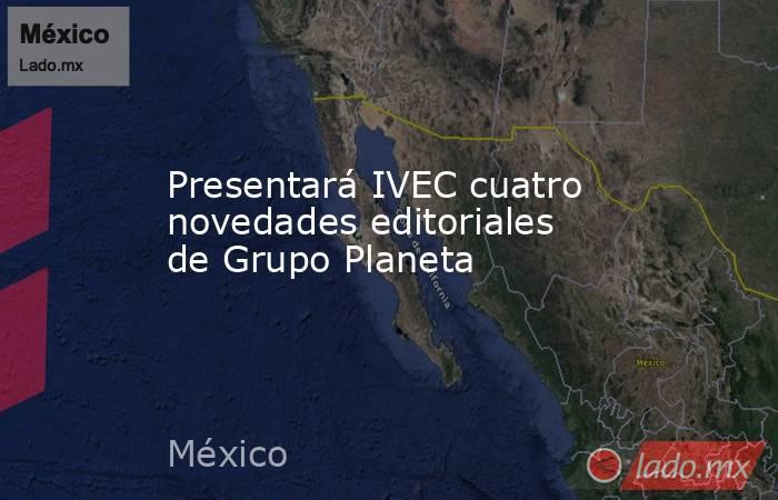 Presentará IVEC cuatro novedades editoriales de Grupo Planeta. Noticias en tiempo real