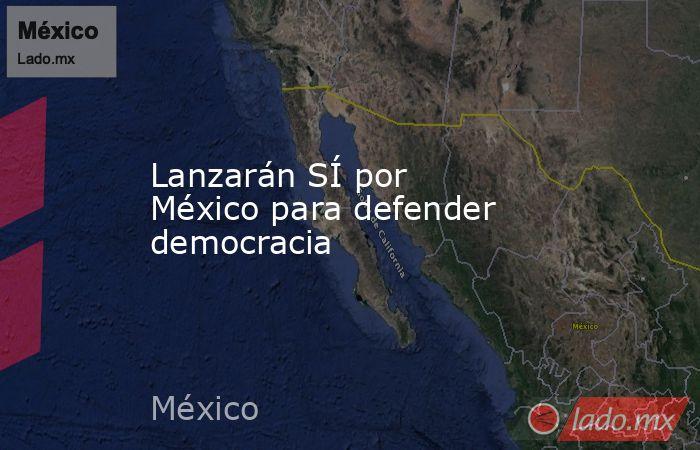 Lanzarán SÍ por México para defender democracia. Noticias en tiempo real