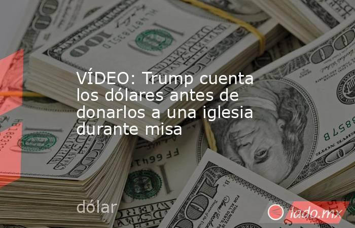 VÍDEO: Trump cuenta los dólares antes de donarlos a una iglesia durante misa. Noticias en tiempo real