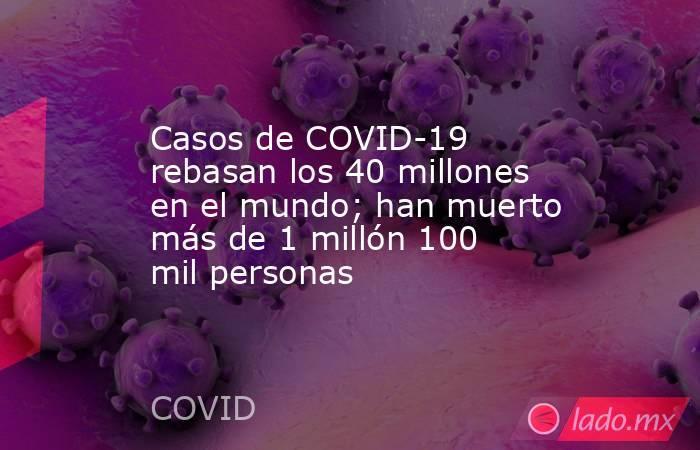 Casos de COVID-19 rebasan los 40 millones en el mundo; han muerto más de 1 millón 100 mil personas. Noticias en tiempo real