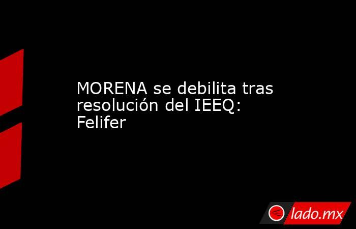 MORENA se debilita tras resolución del IEEQ: Felifer. Noticias en tiempo real