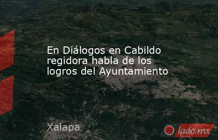 En Diálogos en Cabildo regidora habla de los logros del Ayuntamiento. Noticias en tiempo real