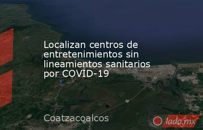 Localizan centros de entretenimientos sin lineamientos sanitarios por COVID-19. Noticias en tiempo real