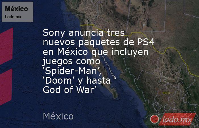 Sony anuncia tres nuevos paquetes de PS4 en México que incluyen juegos como 'Spider-Man', 'Doom' y hasta ' God of War'. Noticias en tiempo real