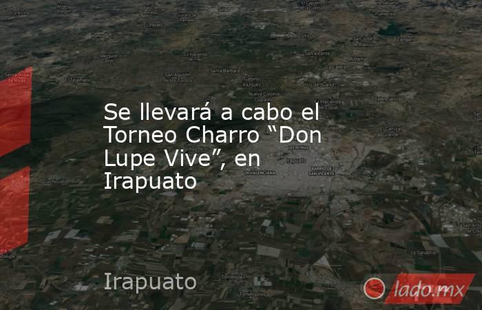 """Se llevará a cabo el Torneo Charro """"Don Lupe Vive"""", en Irapuato. Noticias en tiempo real"""