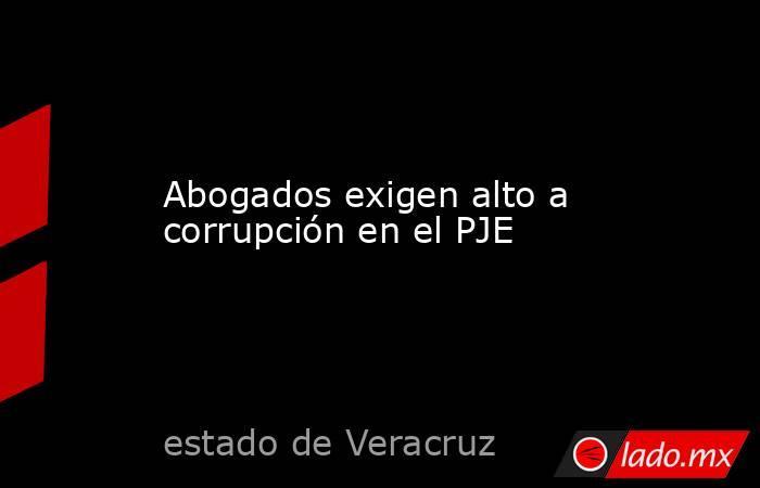 Abogados exigen alto a corrupciónen el PJE. Noticias en tiempo real
