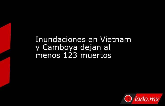 Inundaciones en Vietnam y Camboya dejan al menos 123 muertos . Noticias en tiempo real