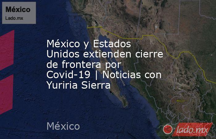 México y Estados Unidos extienden cierre de frontera por Covid-19   Noticias con Yuriria Sierra. Noticias en tiempo real