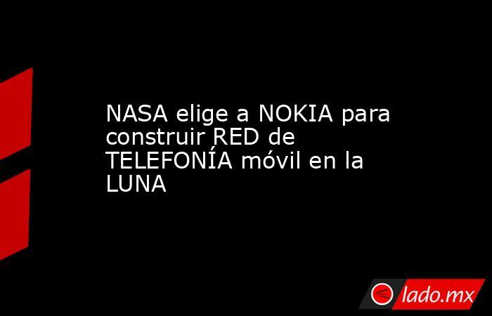NASA elige a NOKIA para construir RED de TELEFONÍA móvil en la LUNA. Noticias en tiempo real