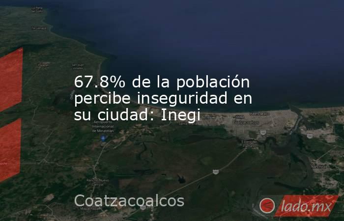 67.8% de la población percibe inseguridad en su ciudad: Inegi. Noticias en tiempo real