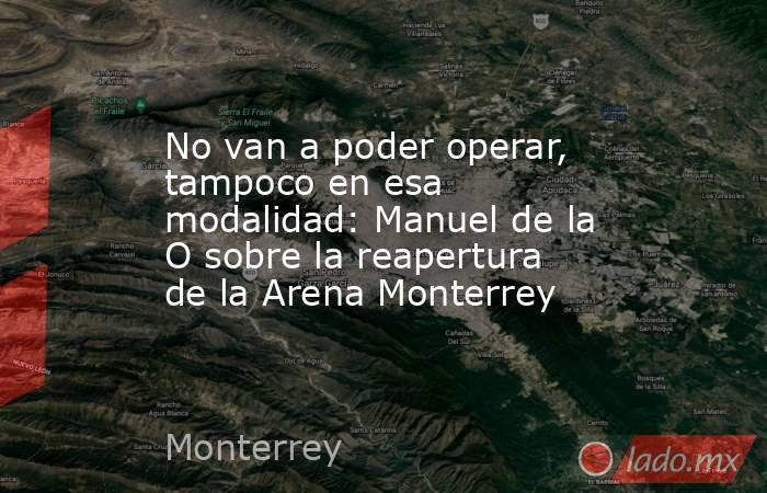 No van a poder operar, tampoco en esa modalidad: Manuel de la O sobre la reapertura de la Arena Monterrey . Noticias en tiempo real