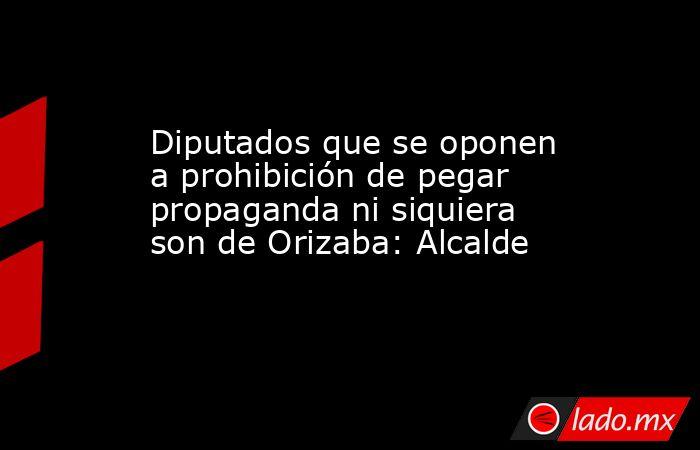 Diputados que se oponen a prohibición de pegar propaganda ni siquiera son de Orizaba: Alcalde. Noticias en tiempo real