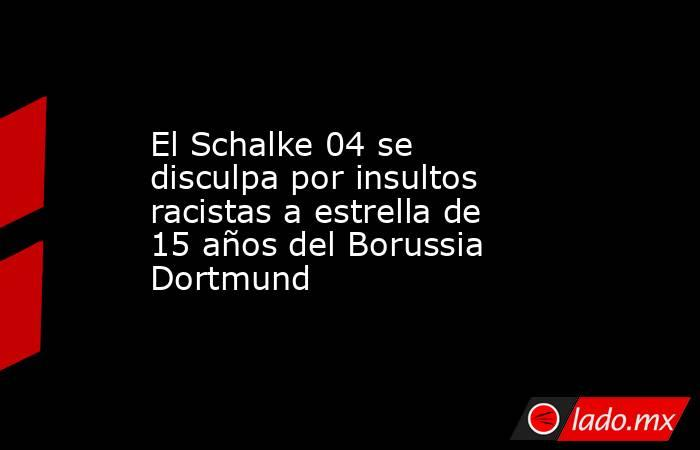 El Schalke 04 se disculpa por insultos racistas a estrella de 15 años del Borussia Dortmund. Noticias en tiempo real