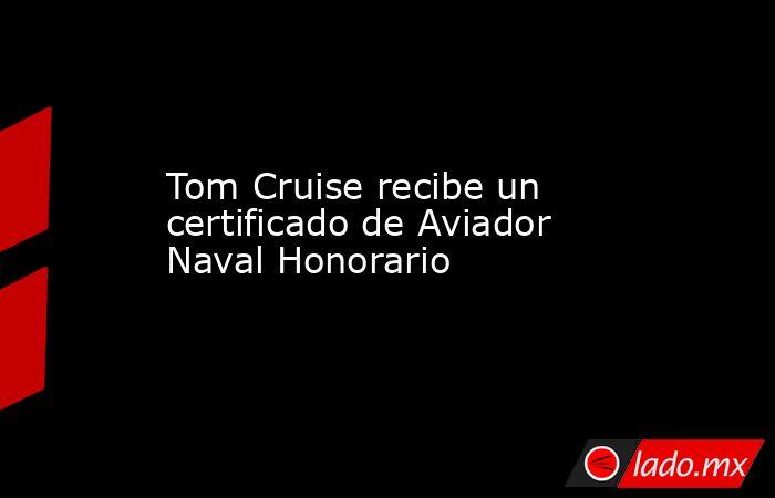 Tom Cruise recibe un certificado de Aviador Naval Honorario. Noticias en tiempo real