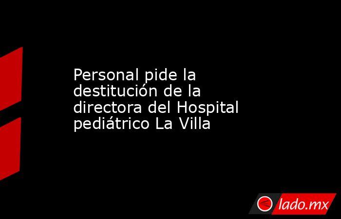 Personal pide la destitución de la directora del Hospital pediátrico La Villa . Noticias en tiempo real
