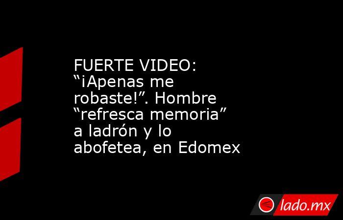 """FUERTE VIDEO: """"¡Apenas me robaste!"""". Hombre """"refresca memoria"""" a ladrón y lo abofetea, en Edomex. Noticias en tiempo real"""