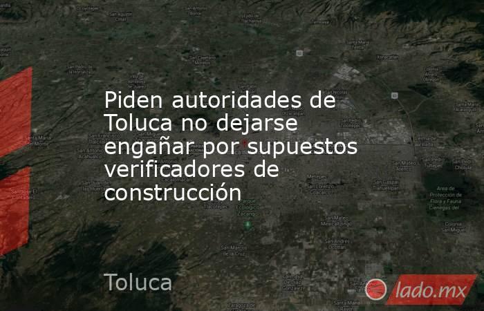 Piden autoridades de Toluca no dejarse engañar por supuestos verificadores de construcción. Noticias en tiempo real