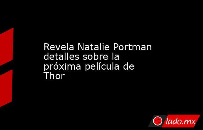 Revela Natalie Portman detalles sobre la próxima película de Thor. Noticias en tiempo real
