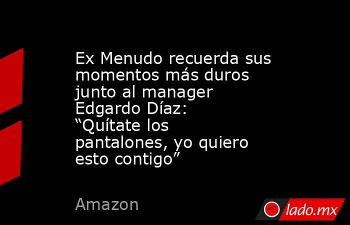 """Ex Menudo recuerda sus momentos más duros junto al manager Edgardo Díaz: """"Quítate los pantalones, yo quiero esto contigo"""" . Noticias en tiempo real"""