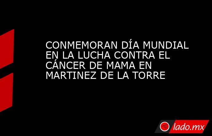 CONMEMORAN DÍA MUNDIAL EN LA LUCHA CONTRA EL CÁNCER DE MAMA EN MARTINEZ DE LA TORRE. Noticias en tiempo real