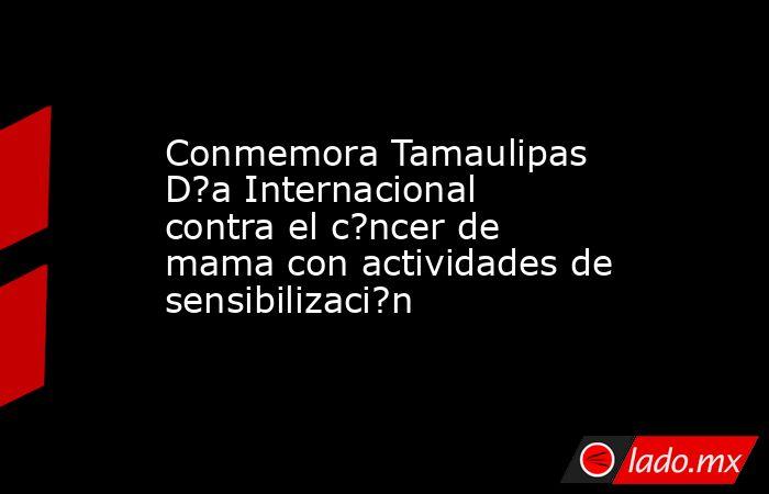 Conmemora Tamaulipas D?a Internacional contra el c?ncer de mama con actividades de sensibilizaci?n. Noticias en tiempo real