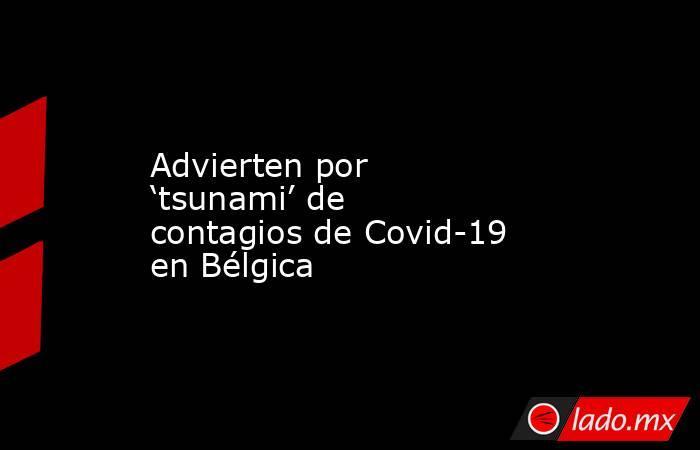 Advierten por 'tsunami' de contagios de Covid-19 en Bélgica. Noticias en tiempo real