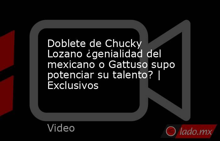Doblete de Chucky Lozano ¿genialidad del mexicano o Gattuso supo potenciar su talento?   Exclusivos. Noticias en tiempo real