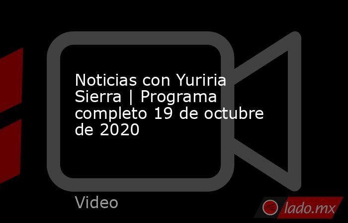 Noticias con Yuriria Sierra | Programa completo 19 de octubre de 2020. Noticias en tiempo real