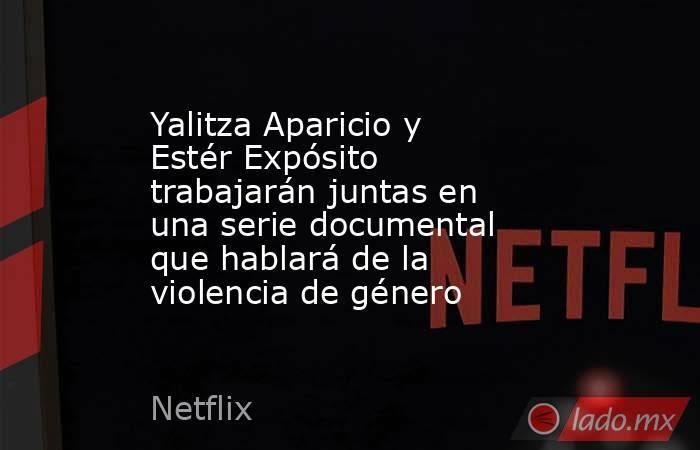 Yalitza Aparicio y Estér Expósito trabajarán juntas en una serie documental que hablará de la violencia de género. Noticias en tiempo real