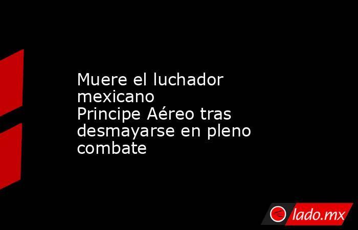 Muere el luchador mexicano PrincipeAéreo tras desmayarse en pleno combate . Noticias en tiempo real