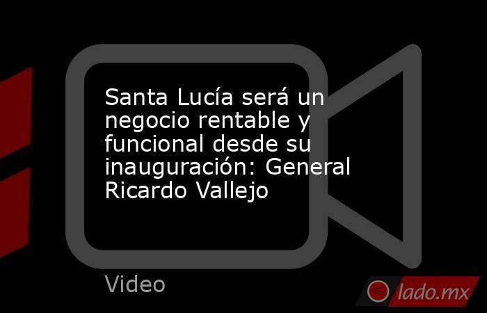 Santa Lucía será un negocio rentable y funcional desde su inauguración: General Ricardo Vallejo. Noticias en tiempo real