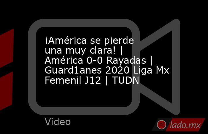 ¡América se pierde una muy clara! | América 0-0 Rayadas | Guard1anes 2020 Liga Mx Femenil J12 | TUDN. Noticias en tiempo real