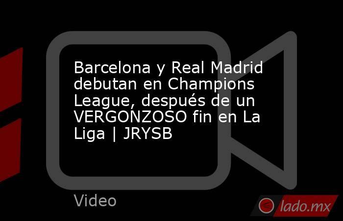 Barcelona y Real Madrid debutan en Champions League, después de un VERGONZOSO fin en La Liga | JRYSB. Noticias en tiempo real