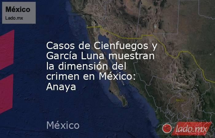 Casos de Cienfuegos y García Luna muestran la dimensión del crimen en México: Anaya. Noticias en tiempo real