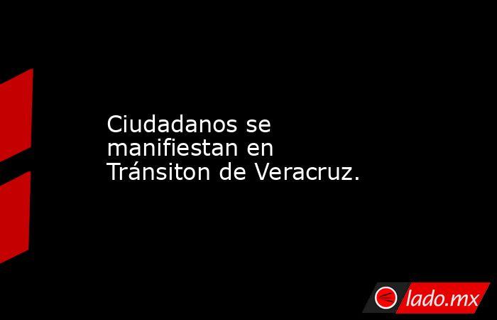 Ciudadanos se manifiestan en Tránsiton de Veracruz.. Noticias en tiempo real