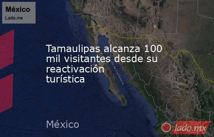 Tamaulipas alcanza 100 mil visitantes desde su reactivación turística. Noticias en tiempo real