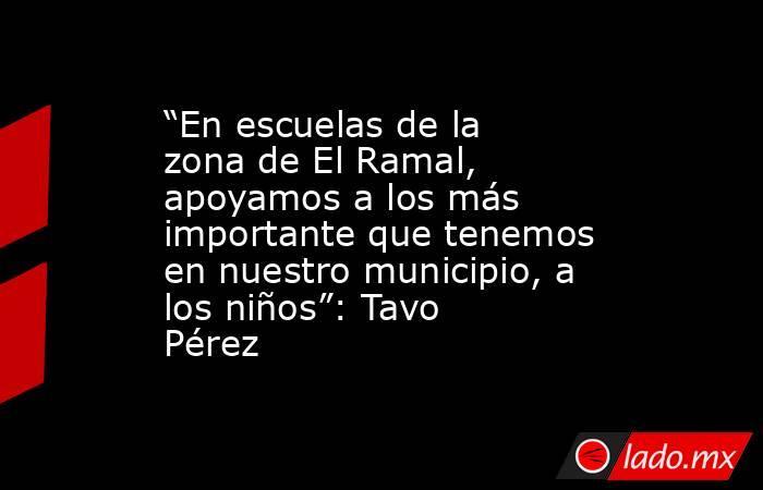 """""""En escuelas de la zona de El Ramal, apoyamos a los más importante que tenemos en nuestro municipio, a los niños"""": Tavo Pérez. Noticias en tiempo real"""