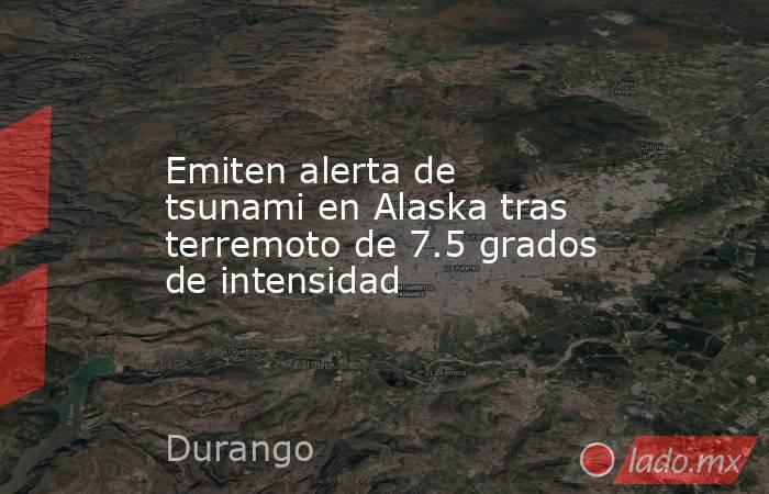 Emiten alerta de tsunami en Alaska tras terremoto de 7.5 grados de intensidad. Noticias en tiempo real