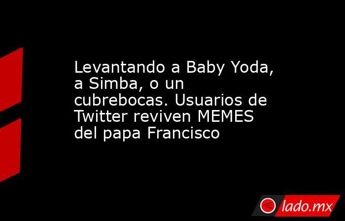 Levantando a Baby Yoda, a Simba, o un cubrebocas. Usuarios de Twitter reviven MEMES del papa Francisco. Noticias en tiempo real