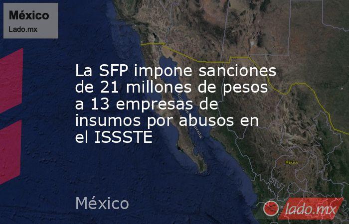 La SFP impone sanciones de 21 millones de pesos a 13 empresas de insumos por abusos en el ISSSTE. Noticias en tiempo real