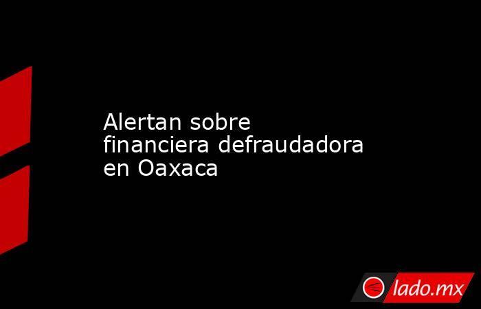 Alertan sobre financiera defraudadora en Oaxaca. Noticias en tiempo real