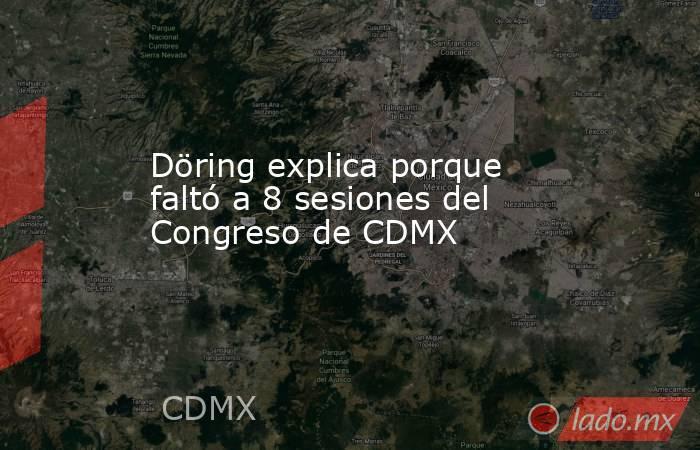 Döring explica porque faltó a 8 sesiones del Congreso de CDMX. Noticias en tiempo real