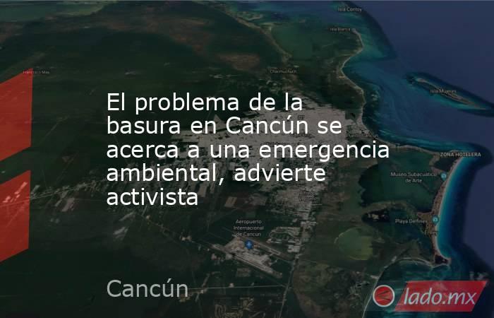 El problema de la basura en Cancún se acerca a una emergencia ambiental, advierte activista. Noticias en tiempo real
