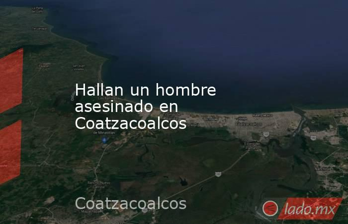Hallan un hombre asesinado en Coatzacoalcos. Noticias en tiempo real