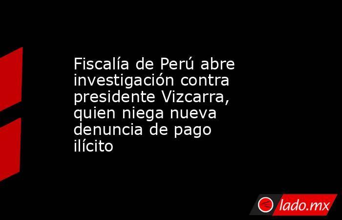 Fiscalía de Perú abre investigación contra presidente Vizcarra, quien niega nueva denuncia de pago ilícito. Noticias en tiempo real