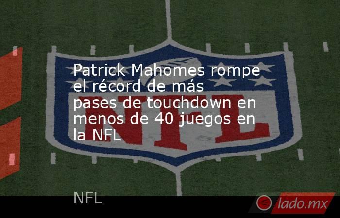 Patrick Mahomes rompe el récord de más pases de touchdown en menos de 40 juegos en la NFL. Noticias en tiempo real