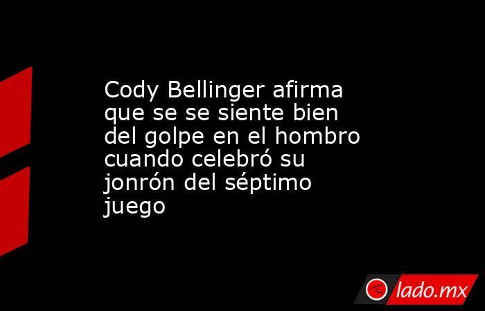 Cody Bellinger afirma que se se siente bien del golpe en el hombro cuando celebró su jonrón del séptimo juego. Noticias en tiempo real