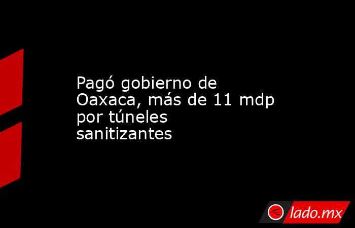 Pagó gobierno de Oaxaca, más de 11 mdp por túneles sanitizantes. Noticias en tiempo real