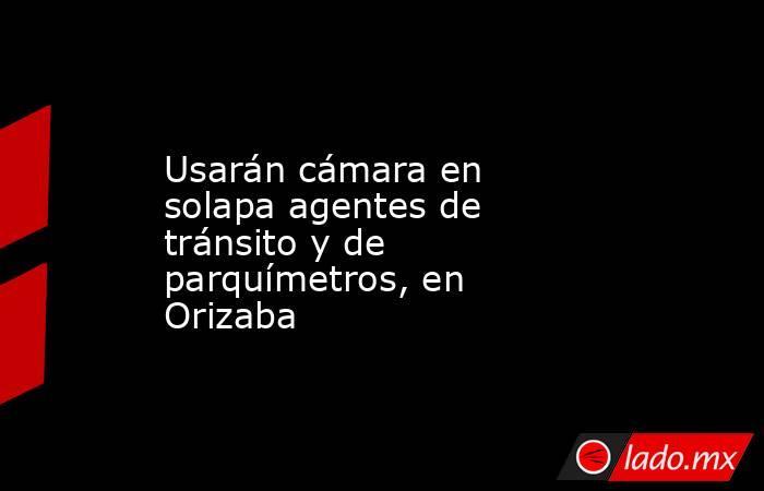 Usarán cámara en solapa agentes de tránsito y de parquímetros, en Orizaba. Noticias en tiempo real